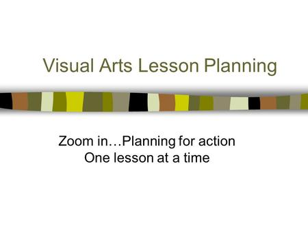 Visual Arts Lesson Planning Zoom in…Planning for action One lesson at a time.