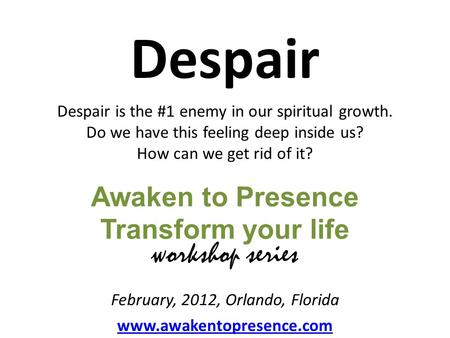 Awaken to Presence Transform your life Despair Despair is the #1 enemy in our spiritual growth. Do we have this feeling deep inside us? How can we get.