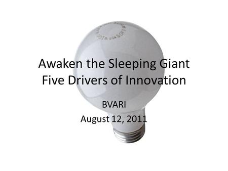 Awaken the Sleeping Giant Five Drivers of Innovation BVARI August 12, 2011.