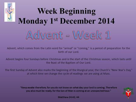 "Week Beginning Monday 1 st December 2014 ""Keep awake therefore, for you do not know on what day your lord is coming. Therefore you also must be ready,"
