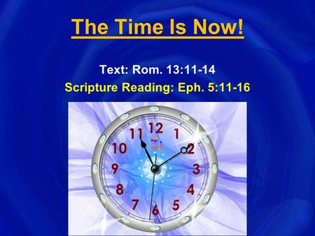 The Time Is Now! Text: Rom. 13:11-14 Scripture Reading: Eph. 5:11-16.
