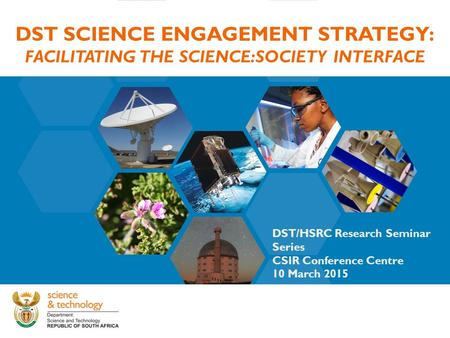 DST SCIENCE ENGAGEMENT STRATEGY: FACILITATING THE SCIENCE:SOCIETY INTERFACE DST/HSRC Research Seminar Series CSIR Conference Centre 10 March 2015.