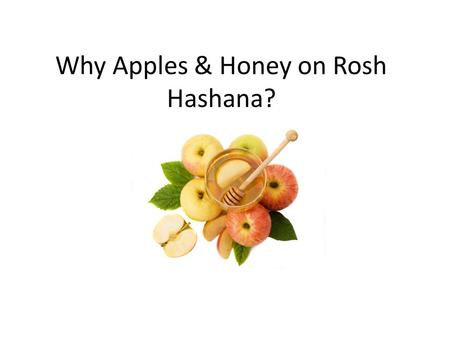 Why Apples & Honey on Rosh Hashana?. Why do we eat apples and honey in the first place? On Rosh Hashana we are celebrating the new year. We pray for a.