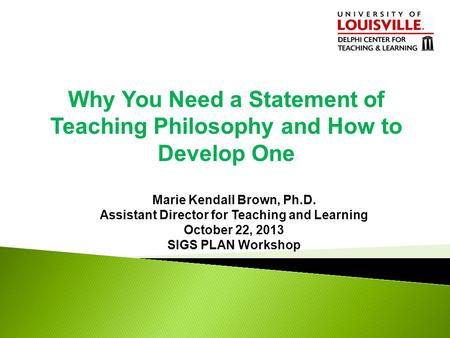 Why You Need a Statement of Teaching Philosophy and How to Develop One Marie Kendall Brown, Ph.D. Assistant Director for Teaching and Learning October.