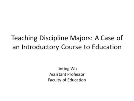Teaching Discipline Majors: A Case of an Introductory Course to Education Jinting Wu Assistant Professor Faculty of Education.