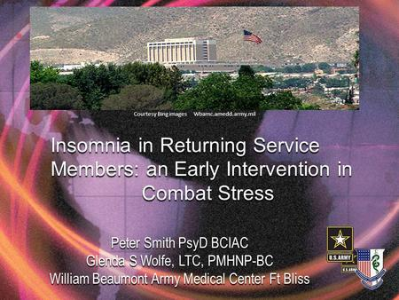 Insomnia in Returning Service Members: an Early Intervention in Combat Stress Peter Smith PsyD BCIAC Glenda S Wolfe, LTC, PMHNP-BC William Beaumont Army.