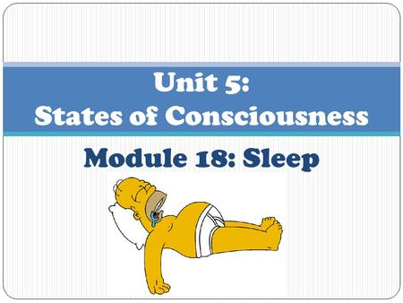 Module 18: Sleep Unit 5: States of Consciousness.