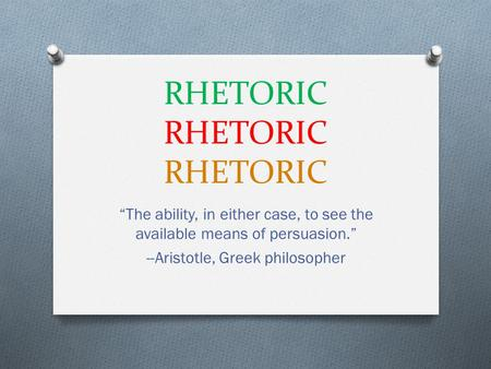 "RHETORIC RHETORIC RHETORIC ""The ability, in either case, to see the available means of persuasion."" --Aristotle, Greek philosopher."