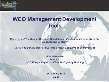 "Copyright © 2011– World Customs Organization Copyright © WCO-OMD 2011 WCO Management Development Tools Conference:""The Role of Customs Regulation in the."