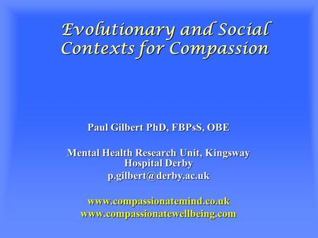Evolutionary and Social Contexts for Compassion Paul Gilbert PhD, FBPsS, OBE Mental Health Research Unit, Kingsway Hospital Derby