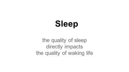 Sleep the quality of sleep directly impacts the quality of waking life.