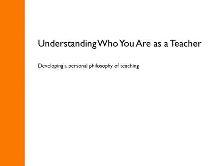 Understanding Who You Are as a Teacher Developing a personal philosophy of teaching.