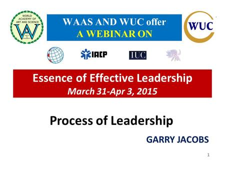 Essence of Effective Leadership March 31-Apr 3, 2015 GARRY JACOBS WAAS AND WUC offer A WEBINAR ON 1 Process of Leadership.