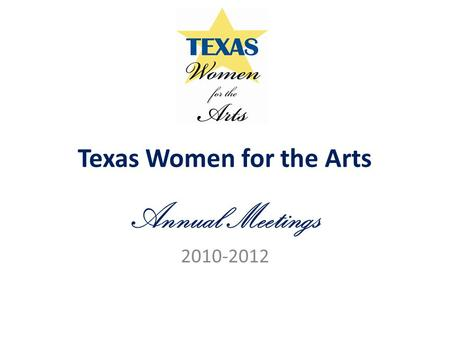 Texas Women for the Arts Annual Meetings 2010-2012.