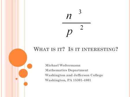 W HAT IS IT ? I S IT INTERESTING ? Michael Woltermann Mathematics Department Washington and Jefferson College Washington, PA 15301-4801.