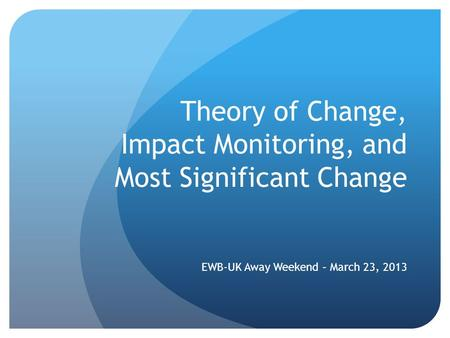 Theory of Change, Impact Monitoring, and Most Significant Change EWB-UK Away Weekend – March 23, 2013.