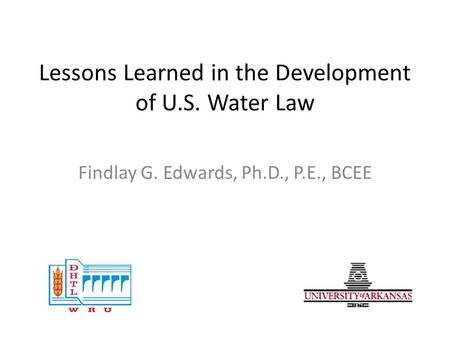 Lessons Learned in the Development of U.S. Water Law Findlay G. Edwards, Ph.D., P.E., BCEE.