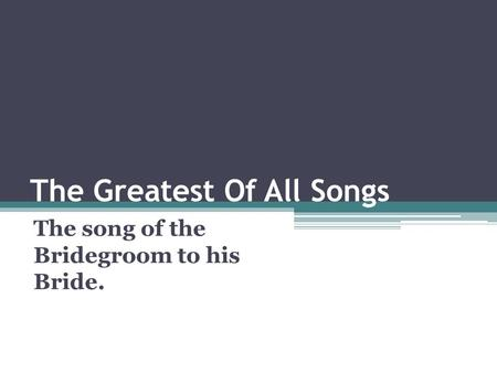 The Greatest Of All Songs The song of the Bridegroom to his Bride.