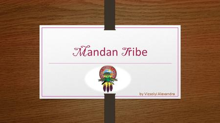 M andan T ribe by Vizsolyi Alexandra. G eneral f acts LIVING in North Dakota  the Upper Midwestern region of the United States the POPULATION of the.