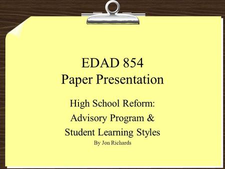 EDAD 854 Paper Presentation High School Reform: Advisory Program & Student Learning Styles By Jon Richards.