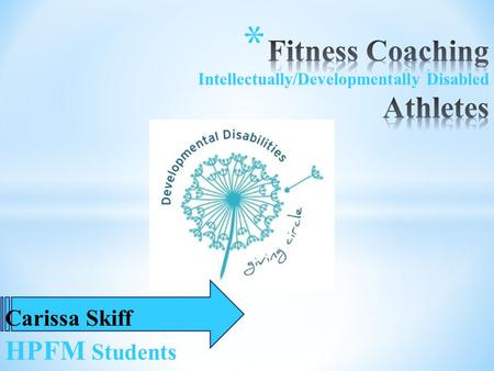 Carissa Skiff HPFM Students * Fitness Coach * Get Rowan * Intellectually & Developmentally Disabled Individuals * Improve: * Flexibility * Strength.