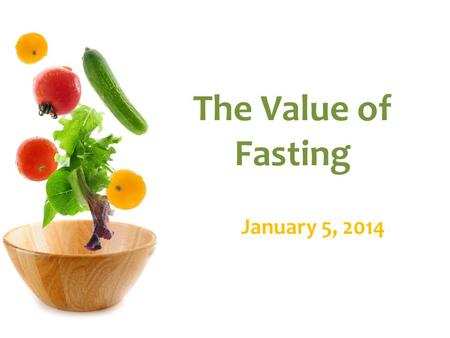 The Value of Fasting January 5, 2014. Introduction Growing in Fruits of Spirit in 2013 Restoring Passion in our Hearts for God in 2014 Ps 57:7-8, Awaken.