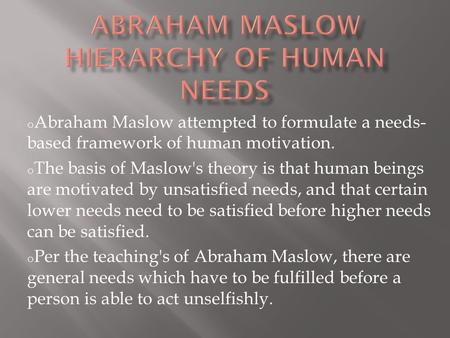 O Abraham Maslow attempted to formulate a needs- based framework of human motivation. o The basis of Maslow's theory is that human beings are motivated.