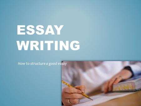 ESSAY WRITING How to structure a good essay. TODAY WE WILL BE LOOKING AT: - ESSAY STRUCTURE - PARAGRAPH STRUCTURE - SENTENCE STRUCTURE.