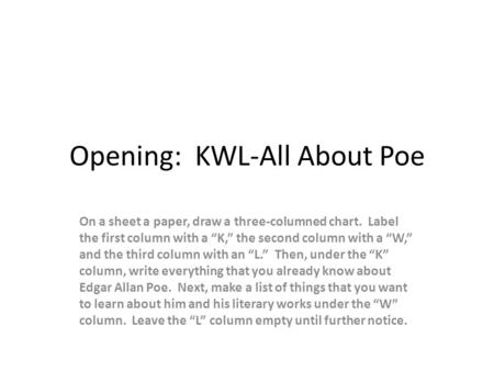 "Opening: KWL-All About Poe On a sheet a paper, draw a three-columned chart. Label the first column with a ""K,"" the second column with a ""W,"" and the third."