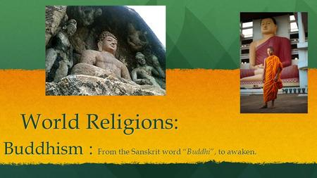 "World Religions: Buddhism : From the Sanskrit word "" Buddhi "", to awaken."