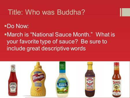 "Title: Who was Buddha?  Do Now:  March is ""National Sauce Month."" What is your favorite type of sauce? Be sure to include great descriptive words."