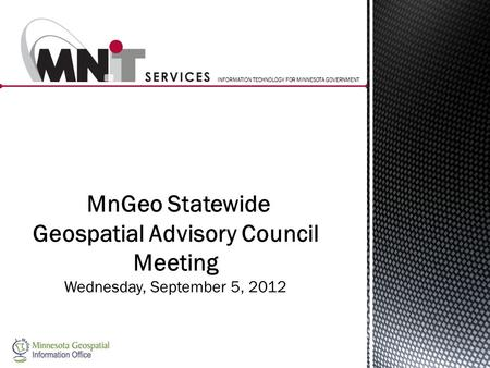 INFORMATION TECHNOLOGY FOR MINNESOTA GOVERNMENT MnGeo Statewide Geospatial Advisory Council Meeting Wednesday, September 5, 2012.