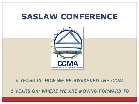 5 YEARS IN: HOW WE RE-AWAKENED THE CCMA 5 YEARS ON: WHERE WE ARE MOVING FORWARD TO SASLAW CONFERENCE.
