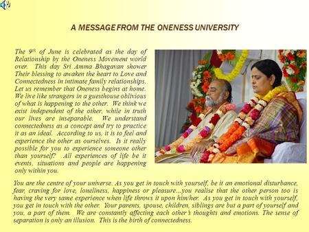 A MESSAGE FROM THE ONENESS UNIVERSITY The 9 th of June is celebrated as the day of Relationship by the Oneness Movement world over. This day Sri Amma Bhagavan.