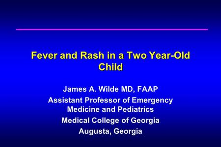 Fever and Rash in a Two Year-Old Child James A. Wilde MD, FAAP Assistant Professor of Emergency Medicine and Pediatrics Medical College of Georgia Augusta,