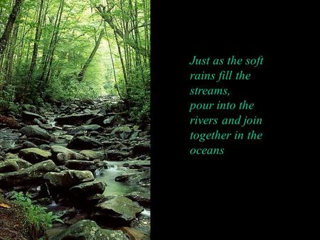 Just as the soft rains fill the streams, pour into the rivers and join together in the oceans.