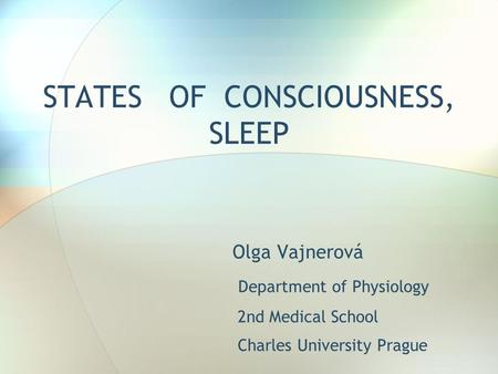 STATES OF CONSCIOUSNESS, SLEEP Olga Vajnerová Department of Physiology 2nd Medical School Charles University Prague.
