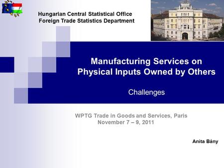 Manufacturing Services on Physical Inputs Owned by Others Challenges WPTG Trade in Goods and Services, Paris November 7 – 9, 2011 Anita Bány Hungarian.