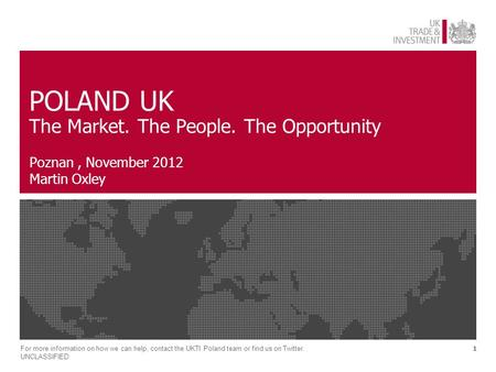 1 POLAND UK The Market. The People. The Opportunity Poznan, November 2012 Martin Oxley For more information on how we can help, contact the UKTI Poland.