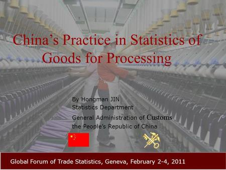 China's Practice in Statistics of Goods for Processing By Hongman JIN Statistics Department General Administration of Customs the People's Republic of.