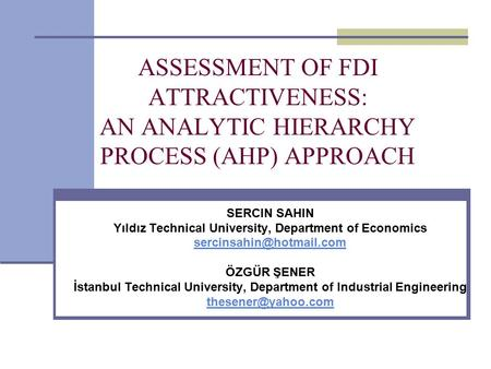 ASSESSMENT OF FDI ATTRACTIVENESS: AN ANALYTIC HIERARCHY PROCESS (AHP) APPROACH SERCIN SAHIN Yıldız Technical University, Department of Economics