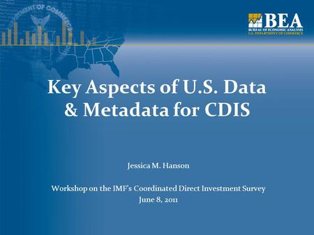Key Aspects of U.S. Data & Metadata for CDIS Jessica M. Hanson Workshop on the IMF's Coordinated Direct Investment Survey June 8, 2011.