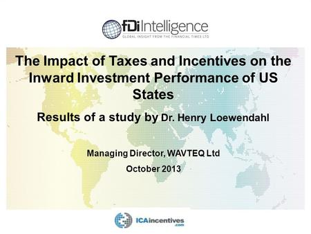 The Impact of Taxes and Incentives on the Inward Investment Performance of US States Results of a study by Dr. Henry Loewendahl Managing Director, WAVTEQ.