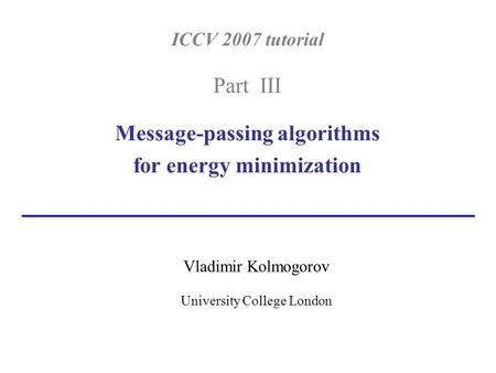 ICCV 2007 tutorial Part III Message-passing algorithms for energy minimization Vladimir Kolmogorov University College London.