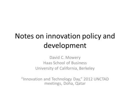 "Notes on innovation policy and development David C. Mowery Haas School of Business University of California, Berkeley ""Innovation and Technology Day,"""