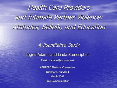Health Care Providers and Intimate Partner Violence: Attitudes, Beliefs, and Education A Quantitative Study Ingrid Adams and Linda Stonecipher
