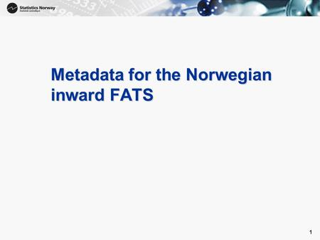 1 1 Metadata for the Norwegian inward FATS. 2 1.1 Which of the following approaches best describes the methodology adopted to inward FATS population?