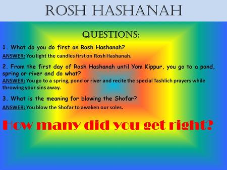 Rosh Hashanah Questions: 1. What do you do first on Rosh Hashanah? ANSWER: You light the candles first on Rosh Hashanah. 2. From the first day of Rosh.