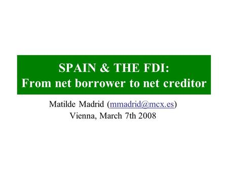 SPAIN & THE FDI: From net borrower to net creditor Matilde Madrid Vienna, March 7th 2008.