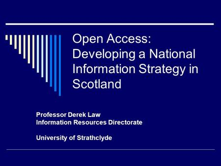 Open Access: Developing a National Information Strategy in Scotland Professor Derek Law Information Resources Directorate University of Strathclyde.